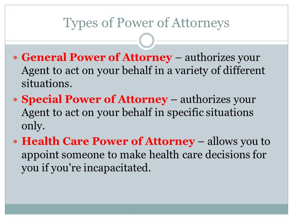 Types of Power of Attorneys General Power of Attorney – authorizes your Agent to act on your behalf in a variety of different situations.