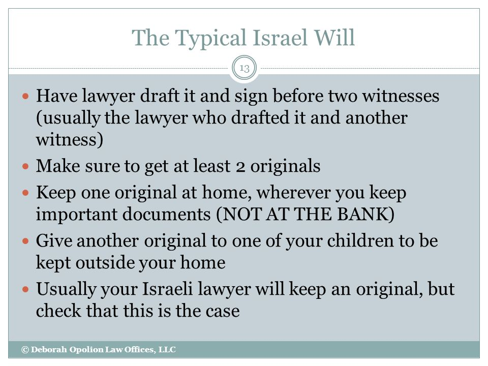 The Typical Israel Will Have lawyer draft it and sign before two witnesses (usually the lawyer who drafted it and another witness) Make sure to get at least 2 originals Keep one original at home, wherever you keep important documents (NOT AT THE BANK) Give another original to one of your children to be kept outside your home Usually your Israeli lawyer will keep an original, but check that this is the case 13 © Deborah Opolion Law Offices, LLC