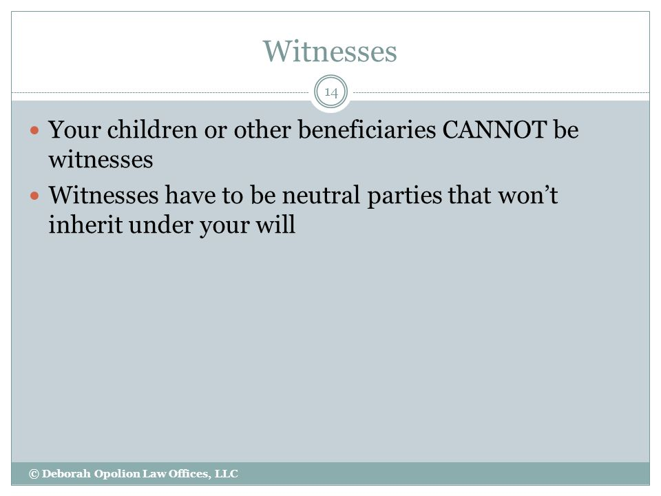Witnesses Your children or other beneficiaries CANNOT be witnesses Witnesses have to be neutral parties that won't inherit under your will 14 © Deborah Opolion Law Offices, LLC