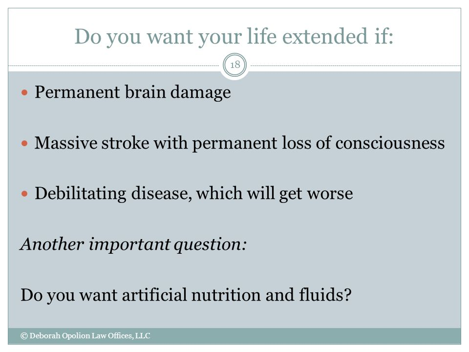 Do you want your life extended if: © Deborah Opolion Law Offices, LLC 18 Permanent brain damage Massive stroke with permanent loss of consciousness Debilitating disease, which will get worse Another important question: Do you want artificial nutrition and fluids?