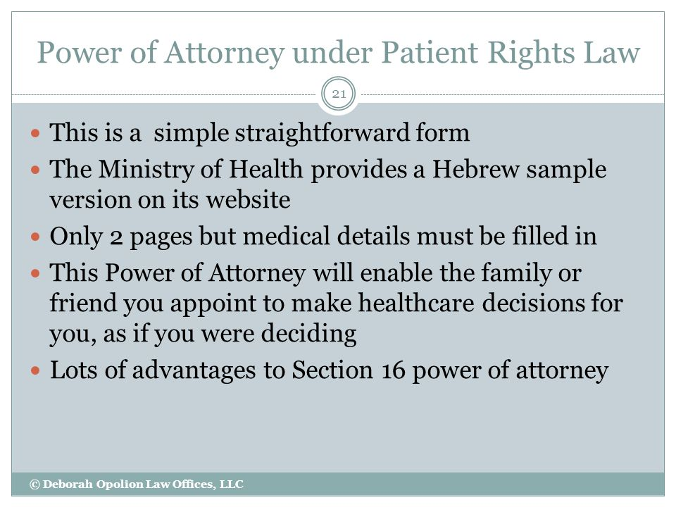 Power of Attorney under Patient Rights Law 21 This is a simple straightforward form The Ministry of Health provides a Hebrew sample version on its website Only 2 pages but medical details must be filled in This Power of Attorney will enable the family or friend you appoint to make healthcare decisions for you, as if you were deciding Lots of advantages to Section 16 power of attorney © Deborah Opolion Law Offices, LLC