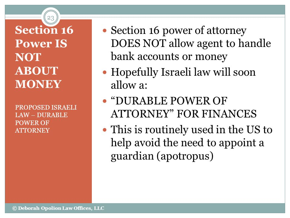 Section 16 Power IS NOT ABOUT MONEY PROPOSED ISRAELI LAW – DURABLE POWER OF ATTORNEY Section 16 power of attorney DOES NOT allow agent to handle bank accounts or money Hopefully Israeli law will soon allow a: DURABLE POWER OF ATTORNEY FOR FINANCES This is routinely used in the US to help avoid the need to appoint a guardian (apotropus) 23 © Deborah Opolion Law Offices, LLC