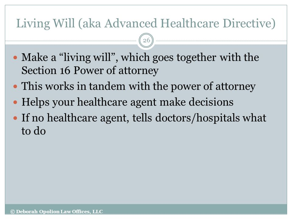 Living Will (aka Advanced Healthcare Directive) 26 Make a living will , which goes together with the Section 16 Power of attorney This works in tandem with the power of attorney Helps your healthcare agent make decisions If no healthcare agent, tells doctors/hospitals what to do © Deborah Opolion Law Offices, LLC