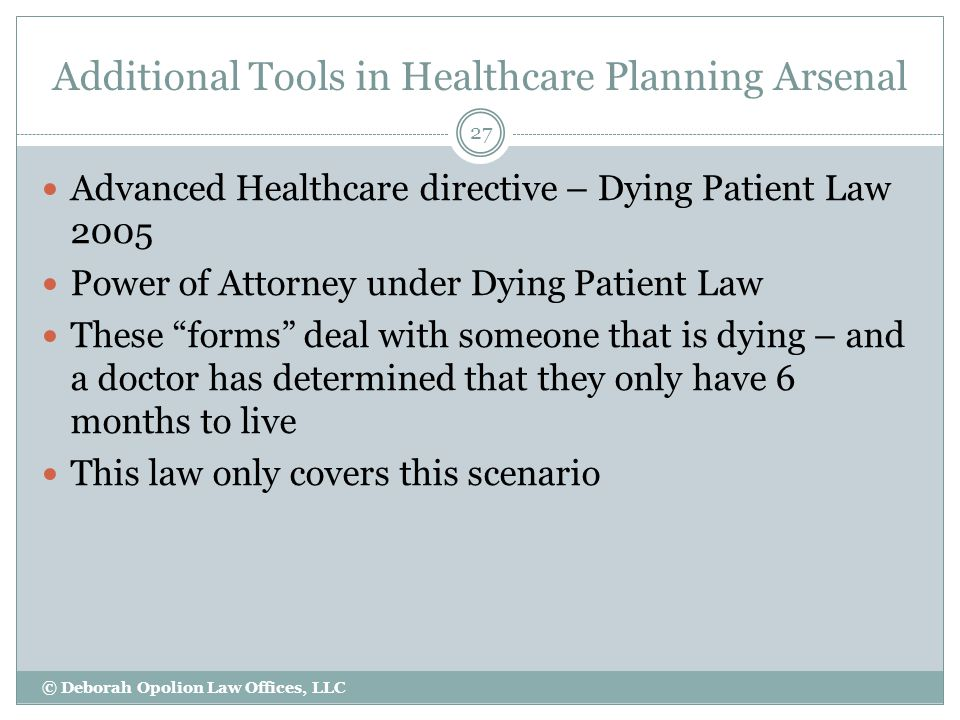 Additional Tools in Healthcare Planning Arsenal 27 Advanced Healthcare directive – Dying Patient Law 2005 Power of Attorney under Dying Patient Law These forms deal with someone that is dying – and a doctor has determined that they only have 6 months to live This law only covers this scenario © Deborah Opolion Law Offices, LLC