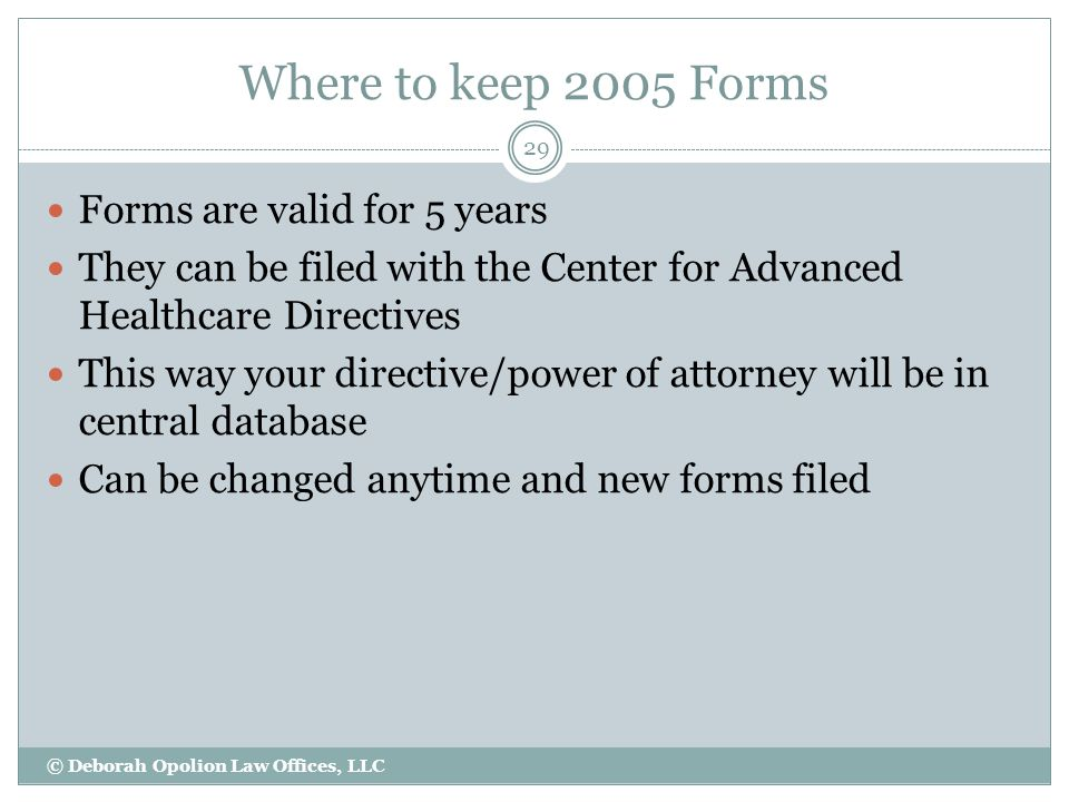 Where to keep 2005 Forms © Deborah Opolion Law Offices, LLC 29 Forms are valid for 5 years They can be filed with the Center for Advanced Healthcare Directives This way your directive/power of attorney will be in central database Can be changed anytime and new forms filed
