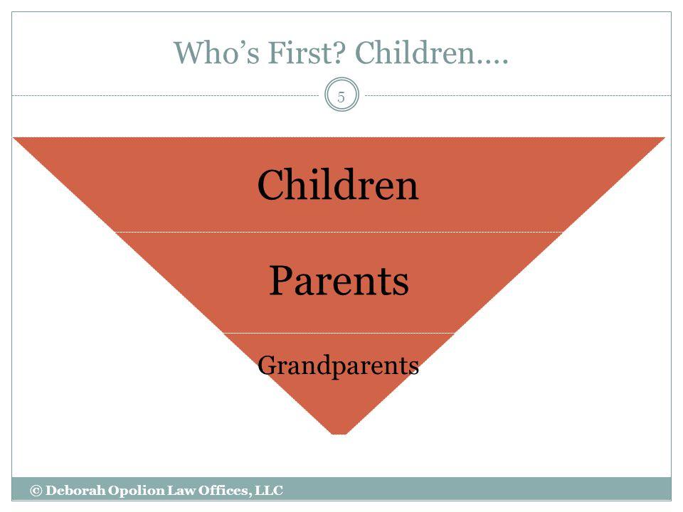 Who's First Children…. Children Parents Grandparents 5 © Deborah Opolion Law Offices, LLC