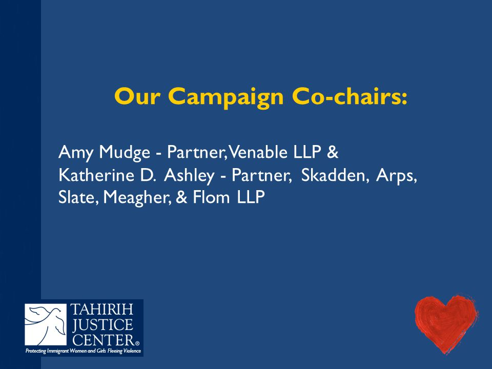 Protecting Immigrant Women and Girls Fleeing Violence Our Campaign Co-chairs: Amy Mudge - Partner, Venable LLP & Katherine D. Ashley - Partner, Skadde