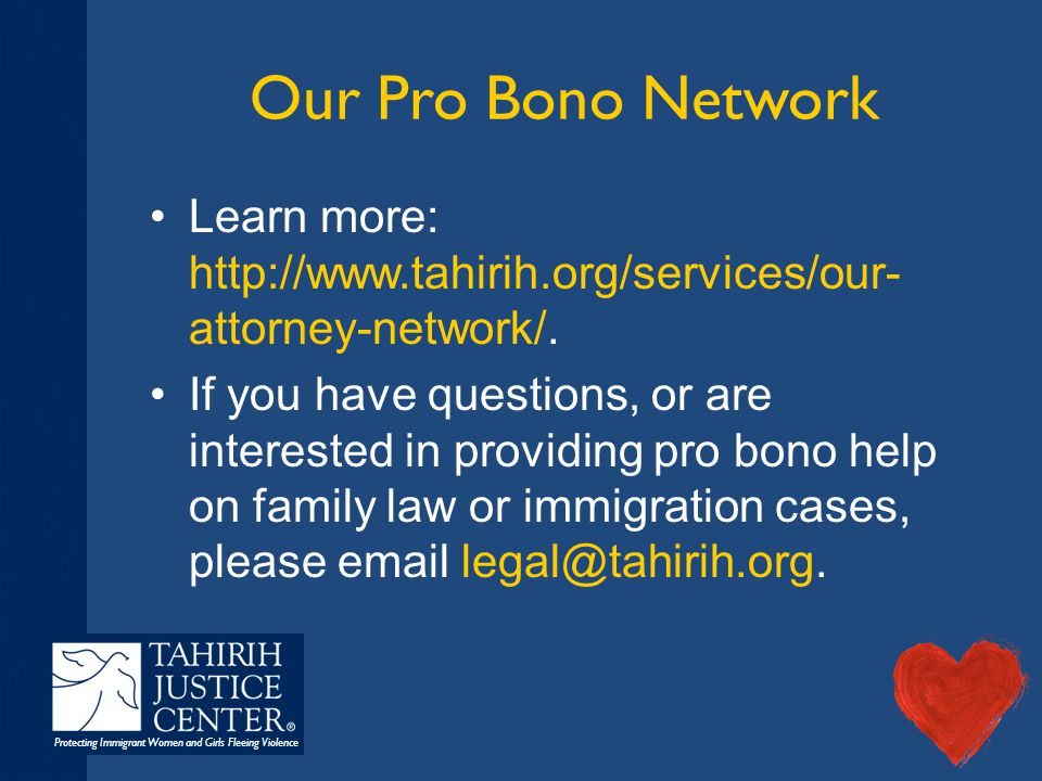Protecting Immigrant Women and Girls Fleeing Violence Our Pro Bono Network Learn more: http://www.tahirih.org/services/our- attorney-network/. If you