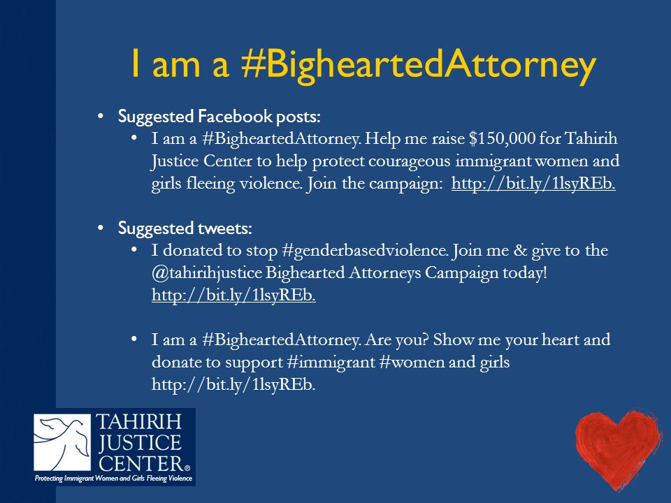 Protecting Immigrant Women and Girls Fleeing Violence I am a #BigheartedAttorney Suggested Facebook posts: I am a #BigheartedAttorney. Help me raise $