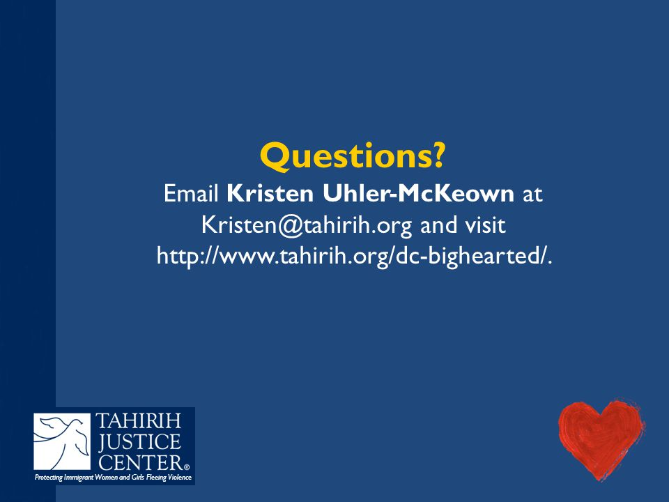 Protecting Immigrant Women and Girls Fleeing Violence Questions? Email Kristen Uhler-McKeown at Kristen@tahirih.org and visit http://www.tahirih.org/d