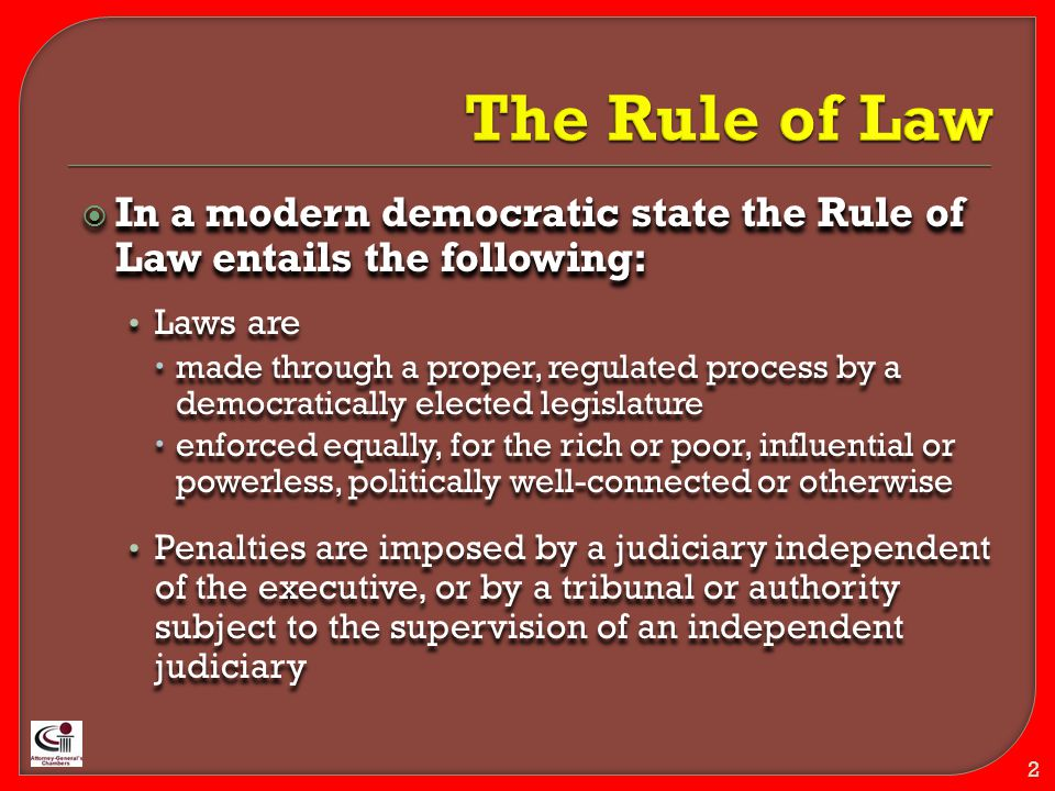  In a modern democratic state the Rule of Law entails the following: Laws are  made through a proper, regulated process by a democratically elected legislature  enforced equally, for the rich or poor, influential or powerless, politically well-connected or otherwise Penalties are imposed by a judiciary independent of the executive, or by a tribunal or authority subject to the supervision of an independent judiciary  In a modern democratic state the Rule of Law entails the following: Laws are  made through a proper, regulated process by a democratically elected legislature  enforced equally, for the rich or poor, influential or powerless, politically well-connected or otherwise Penalties are imposed by a judiciary independent of the executive, or by a tribunal or authority subject to the supervision of an independent judiciary 2