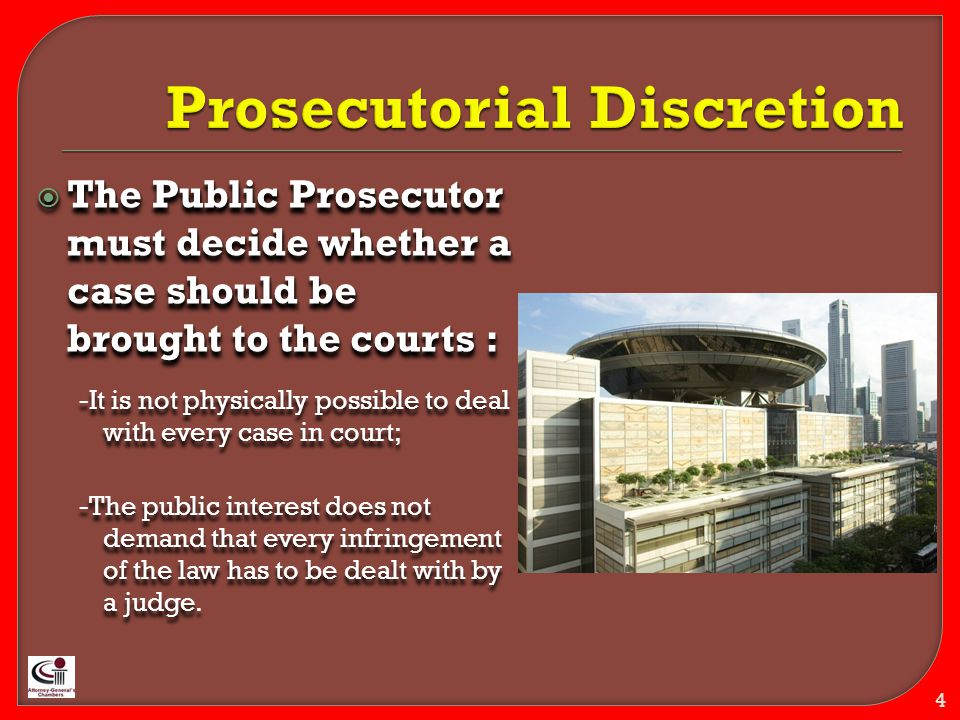  The Public Prosecutor must decide whether a case should be brought to the courts : -It is not physically possible to deal with every case in court; -The public interest does not demand that every infringement of the law has to be dealt with by a judge.