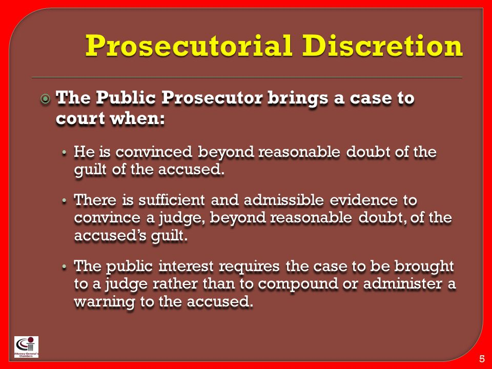  The Public Prosecutor brings a case to court when: He is convinced beyond reasonable doubt of the guilt of the accused.