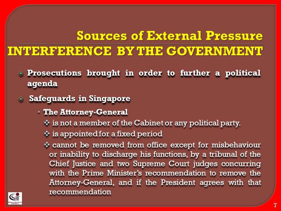 Sources of External Pressure SAFEGUARDS Safeguards in Singapore  Safeguards in Singapore  The Prime Minister is obliged to consult the Chief Justice, the incumbent Attorney- General and the Chairman of the Public Service Commission before proposing a candidate Safeguards in Singapore  Safeguards in Singapore  The Prime Minister is obliged to consult the Chief Justice, the incumbent Attorney- General and the Chairman of the Public Service Commission before proposing a candidate PM Lee Hsien Loong President S R Nathan Chief Justice Chan Sek Keong  The President of Singapore may refuse to appoint a candidate proposed by the Prime Minister if he is not convinced that the candidate is suitable.