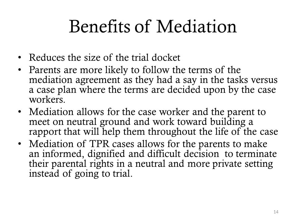 Benefits of Mediation Reduces the size of the trial docket Parents are more likely to follow the terms of the mediation agreement as they had a say in