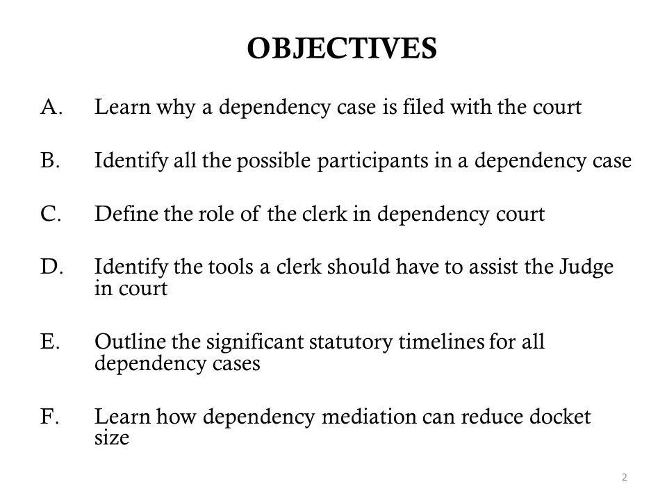 OBJECTIVES A.Learn why a dependency case is filed with the court B.Identify all the possible participants in a dependency case C.Define the role of th