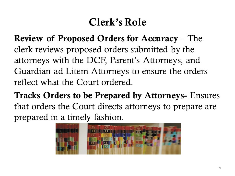 Clerk's Role Review of Proposed Orders for Accuracy – The clerk reviews proposed orders submitted by the attorneys with the DCF, Parent's Attorneys, a