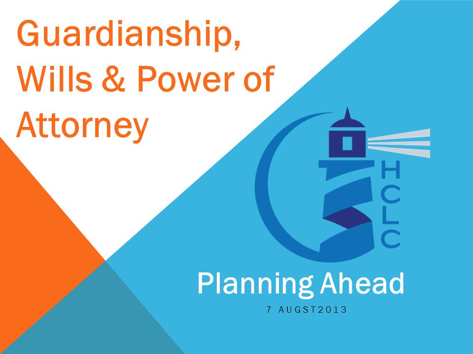 Guardianship, Wills & Power of Attorney Planning Ahead 7 AUGST2013