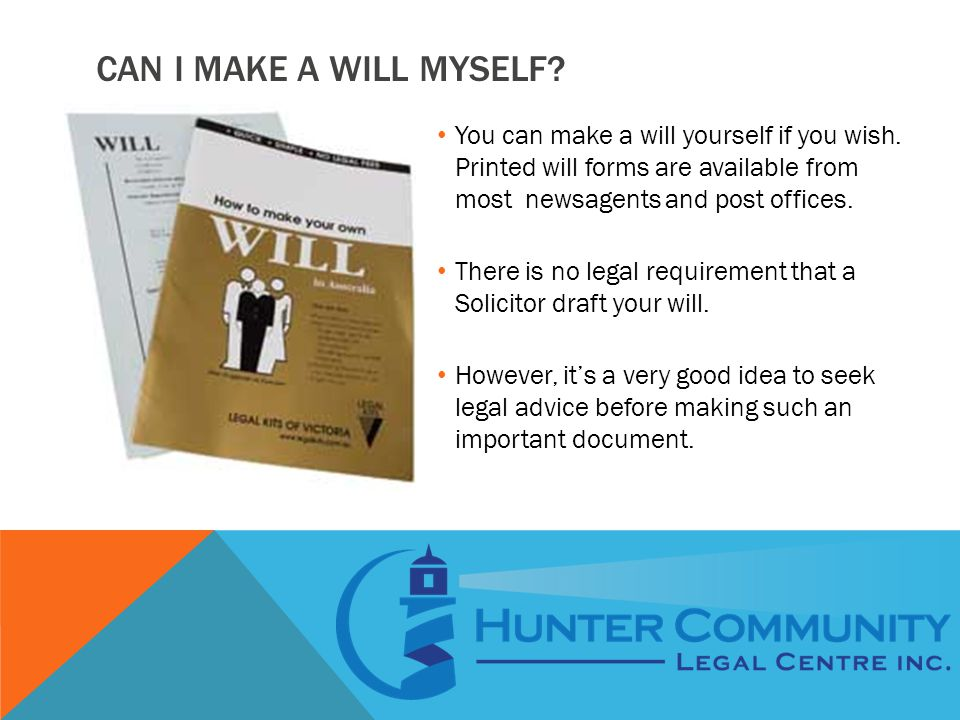 CAN I MAKE A WILL MYSELF? You can make a will yourself if you wish. Printed will forms are available from most newsagents and post offices. There is n
