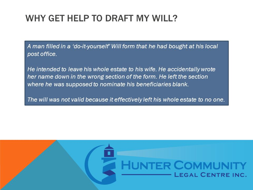 WHY GET HELP TO DRAFT MY WILL? A man filled in a 'do-it-yourself' Will form that he had bought at his local post office. He intended to leave his whol