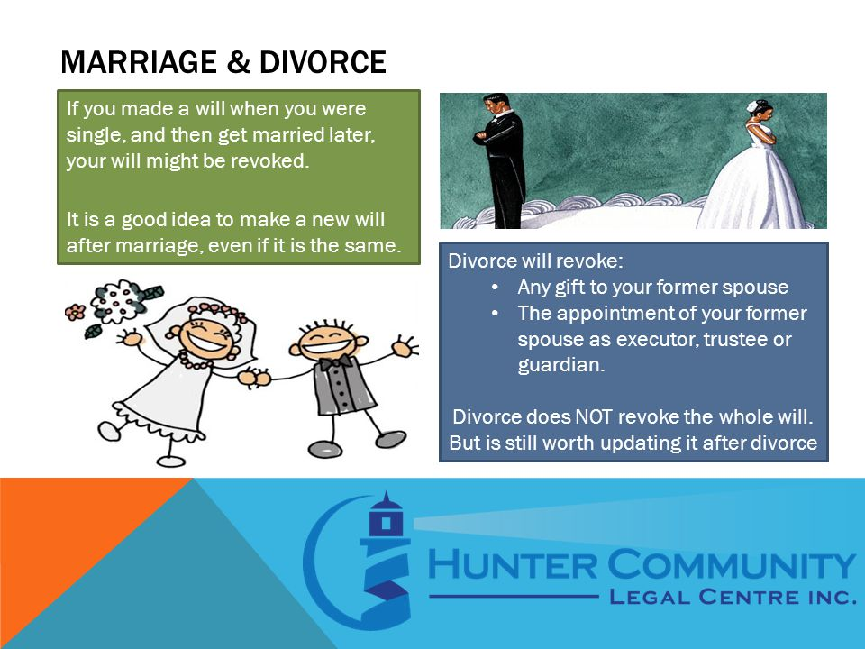 MARRIAGE & DIVORCE If you made a will when you were single, and then get married later, your will might be revoked. It is a good idea to make a new wi