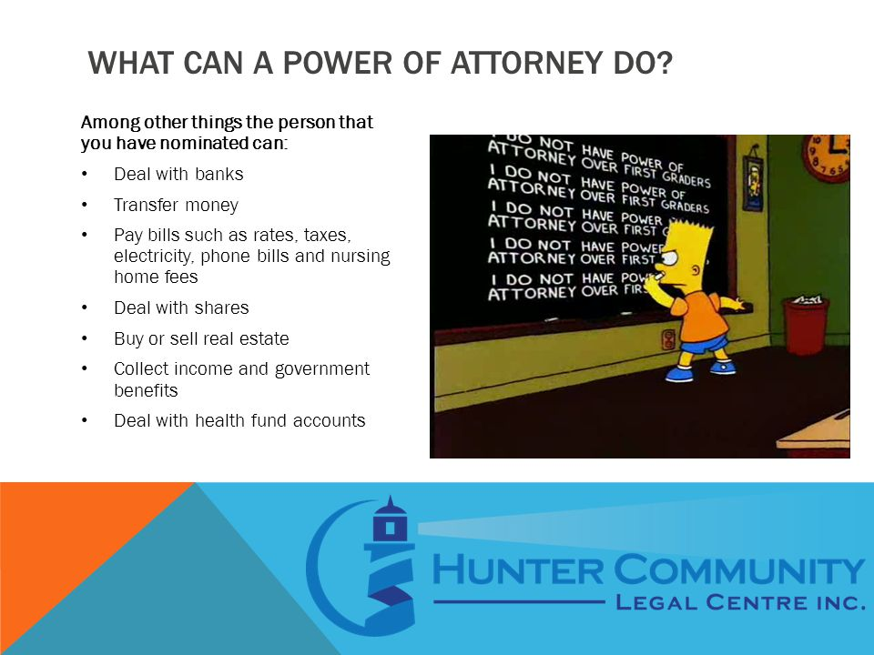 WHAT CAN A POWER OF ATTORNEY DO? Among other things the person that you have nominated can: Deal with banks Transfer money Pay bills such as rates, ta