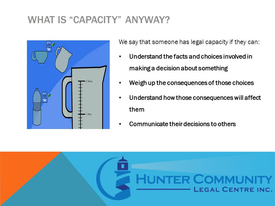 """WHAT IS """"CAPACITY"""" ANYWAY? We say that someone has legal capacity if they can: Understand the facts and choices involved in making a decision about so"""