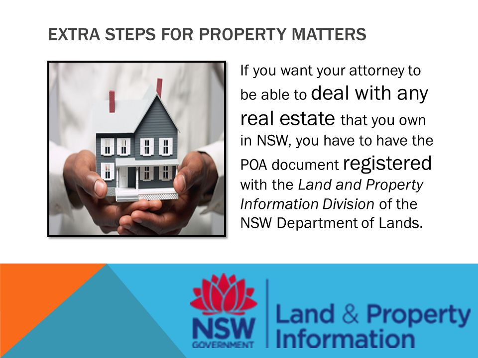 EXTRA STEPS FOR PROPERTY MATTERS If you want your attorney to be able to deal with any real estate that you own in NSW, you have to have the POA document registered with the Land and Property Information Division of the NSW Department of Lands.