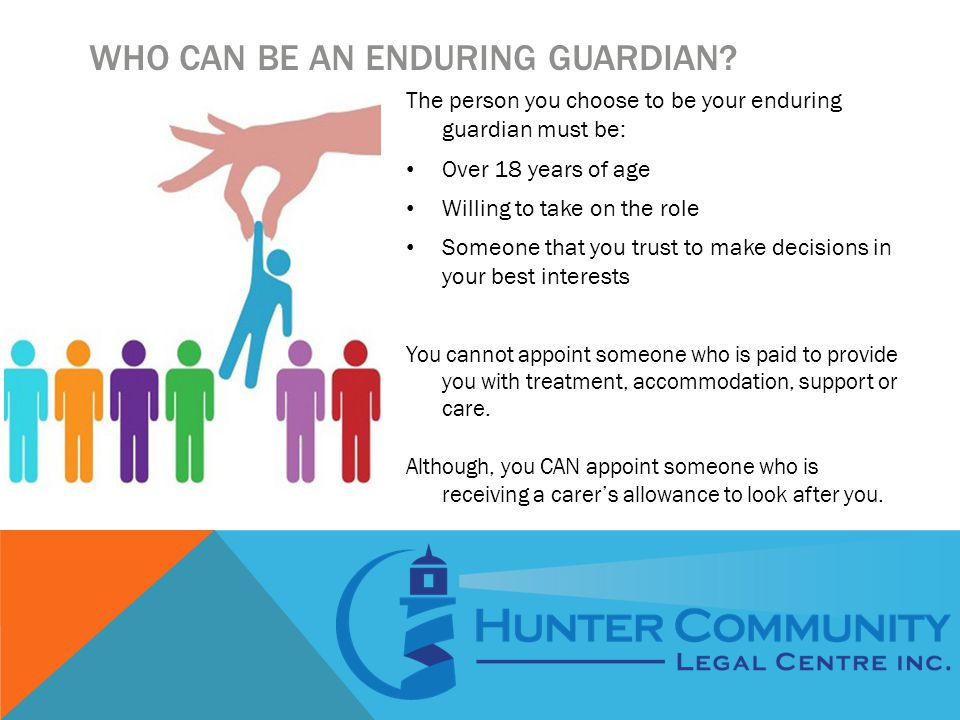 WHO CAN BE AN ENDURING GUARDIAN? The person you choose to be your enduring guardian must be: Over 18 years of age Willing to take on the role Someone