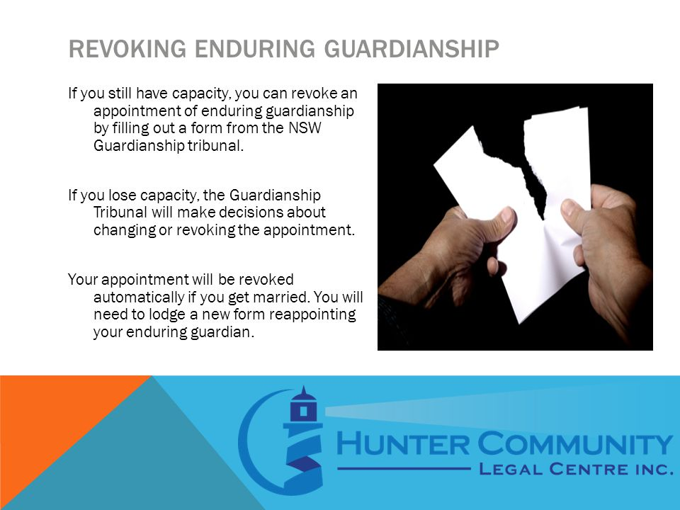 REVOKING ENDURING GUARDIANSHIP If you still have capacity, you can revoke an appointment of enduring guardianship by filling out a form from the NSW Guardianship tribunal.