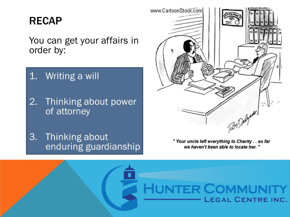 RECAP You can get your affairs in order by: 1.Writing a will 2.Thinking about power of attorney 3.Thinking about enduring guardianship