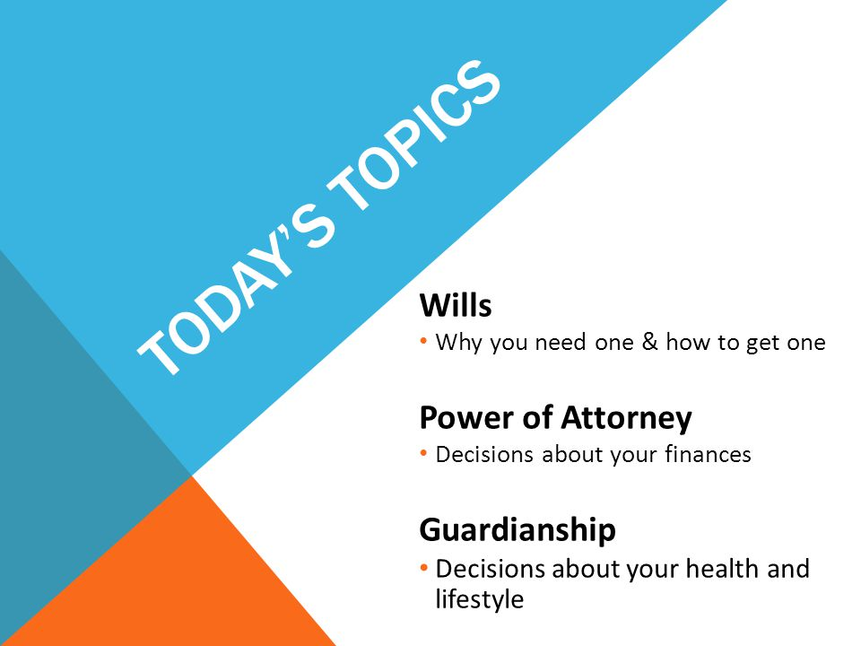 TODAY'S TOPICS Wills Why you need one & how to get one Power of Attorney Decisions about your finances Guardianship Decisions about your health and lifestyle