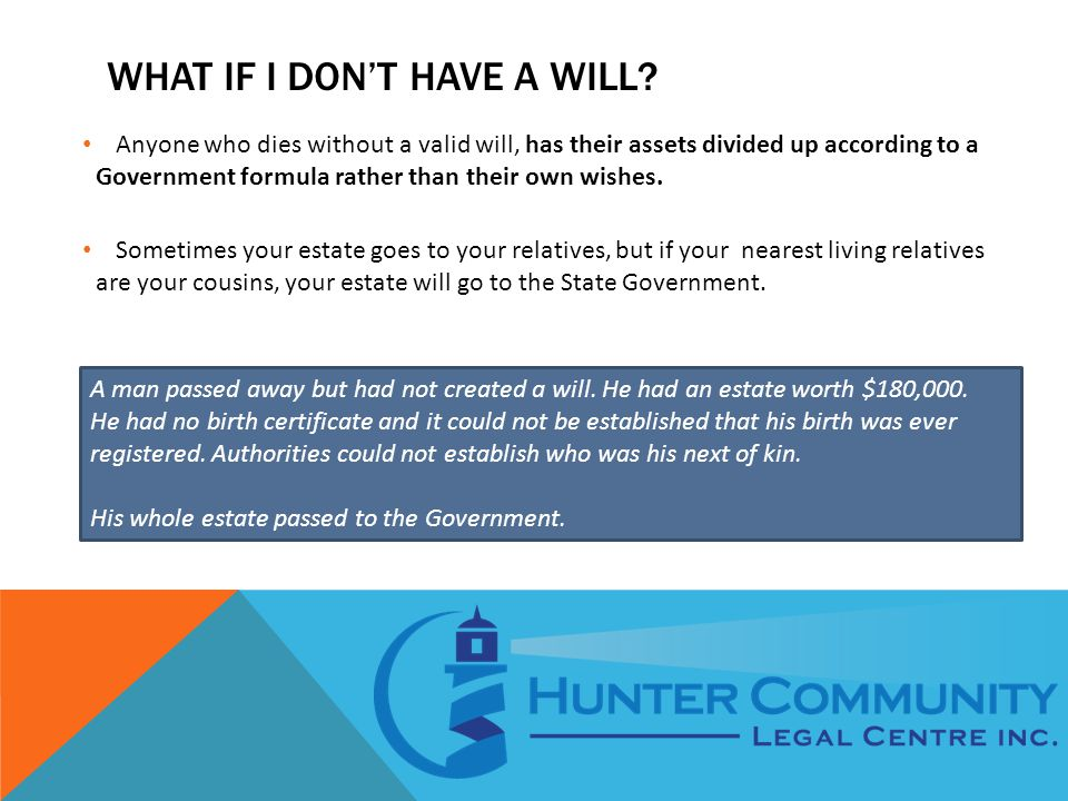 WHAT IF I DON'T HAVE A WILL? Anyone who dies without a valid will, has their assets divided up according to a Government formula rather than their own