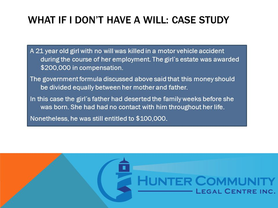WHAT IF I DON'T HAVE A WILL: CASE STUDY A 21 year old girl with no will was killed in a motor vehicle accident during the course of her employment. Th