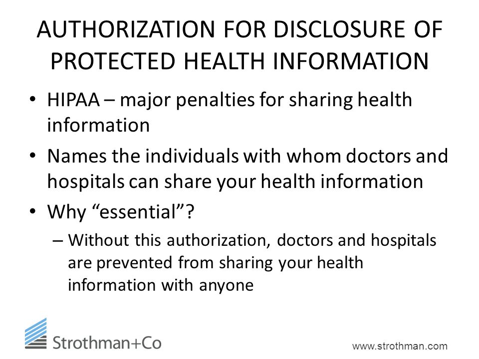 www.strothman.com AUTHORIZATION FOR DISCLOSURE OF PROTECTED HEALTH INFORMATION HIPAA – major penalties for sharing health information Names the indivi