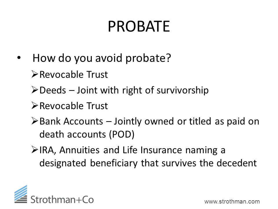 www.strothman.com PROBATE How do you avoid probate?  Revocable Trust  Deeds – Joint with right of survivorship  Revocable Trust  Bank Accounts – J