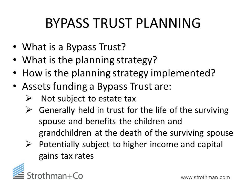 www.strothman.com BYPASS TRUST PLANNING What is a Bypass Trust? What is the planning strategy? How is the planning strategy implemented? Assets fundin