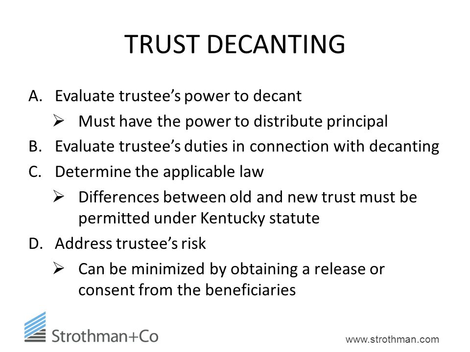 www.strothman.com TRUST DECANTING A.Evaluate trustee's power to decant  Must have the power to distribute principal B.Evaluate trustee's duties in co