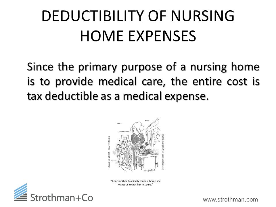 www.strothman.com DEDUCTIBILITY OF NURSING HOME EXPENSES Since the primary purpose of a nursing home is to provide medical care, the entire cost is ta