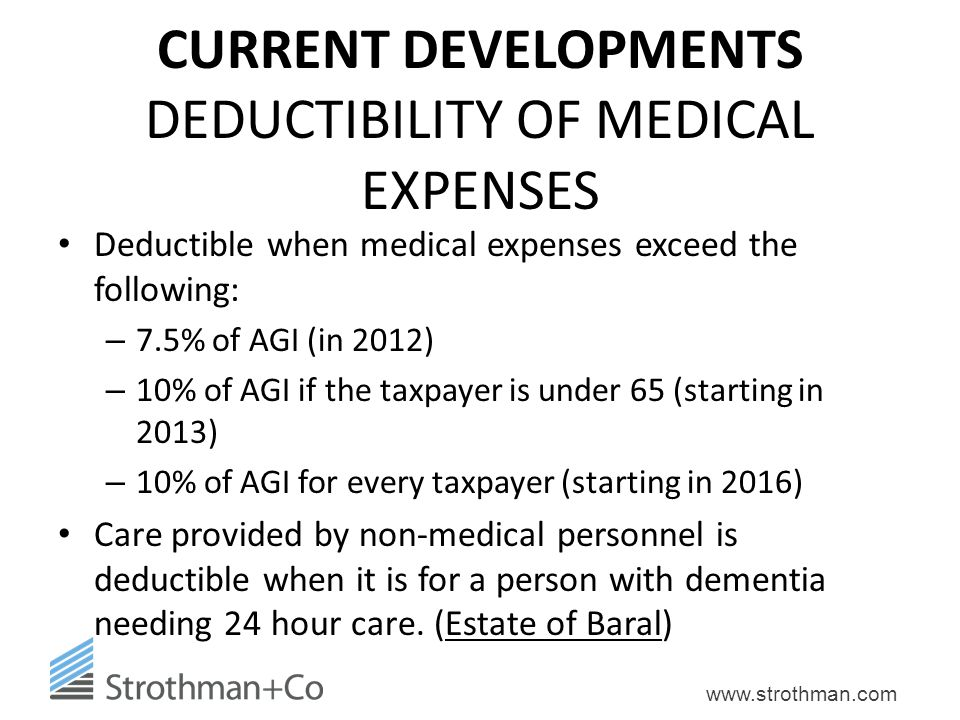 www.strothman.com CURRENT DEVELOPMENTS DEDUCTIBILITY OF MEDICAL EXPENSES Deductible when medical expenses exceed the following: – 7.5% of AGI (in 2012