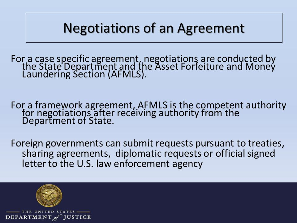 Negotiations of an Agreement For a case specific agreement, negotiations are conducted by the State Department and the Asset Forfeiture and Money Laundering Section (AFMLS).