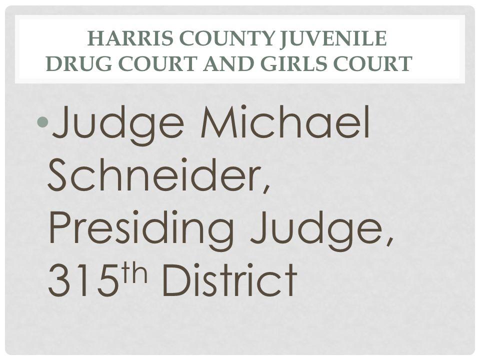 HARRIS COUNTY JUVENILE DRUG COURT AND GIRLS COURT Judge Michael Schneider, Presiding Judge, 315 th District