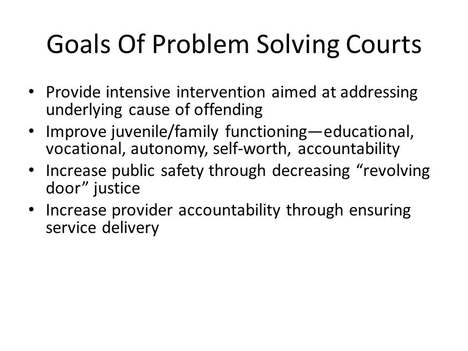 Goals Of Problem Solving Courts Provide intensive intervention aimed at addressing underlying cause of offending Improve juvenile/family functioning—educational, vocational, autonomy, self-worth, accountability Increase public safety through decreasing revolving door justice Increase provider accountability through ensuring service delivery