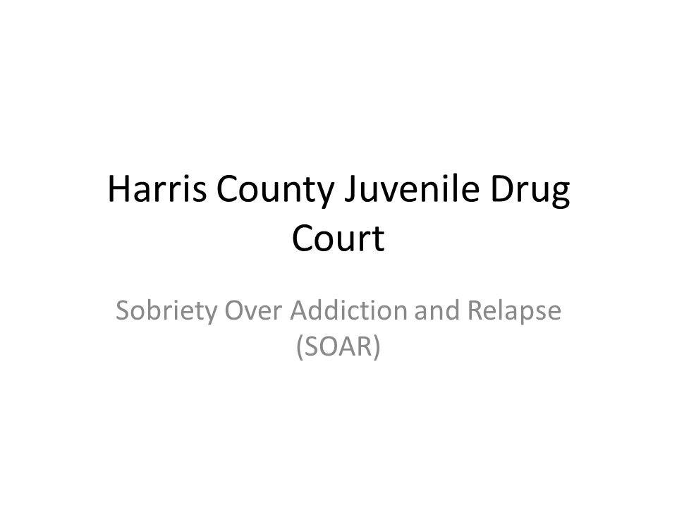 Harris County Juvenile Drug Court Sobriety Over Addiction and Relapse (SOAR)