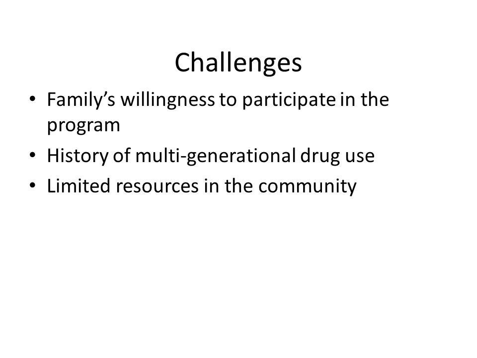 Challenges Family's willingness to participate in the program History of multi-generational drug use Limited resources in the community