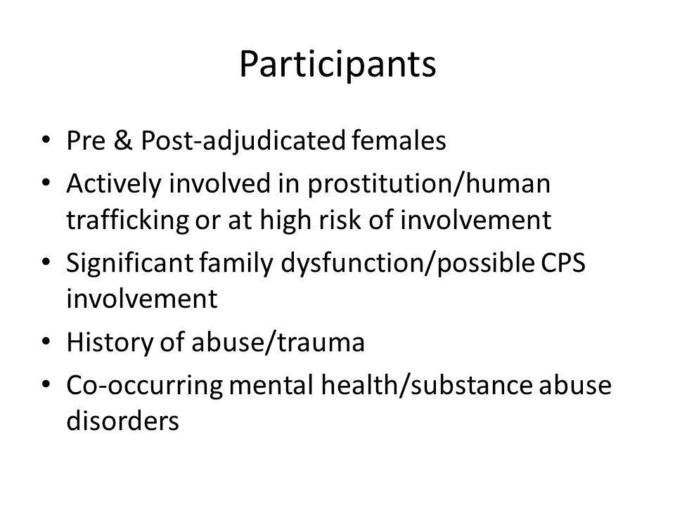 Participants Pre & Post-adjudicated females Actively involved in prostitution/human trafficking or at high risk of involvement Significant family dysfunction/possible CPS involvement History of abuse/trauma Co-occurring mental health/substance abuse disorders