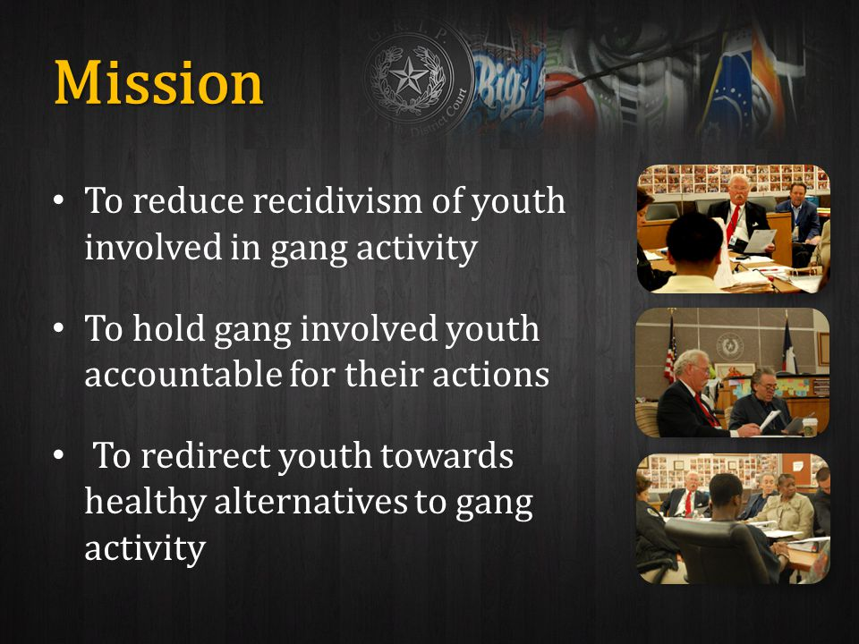 Mission To reduce recidivism of youth involved in gang activity To hold gang involved youth accountable for their actions To redirect youth towards healthy alternatives to gang activity