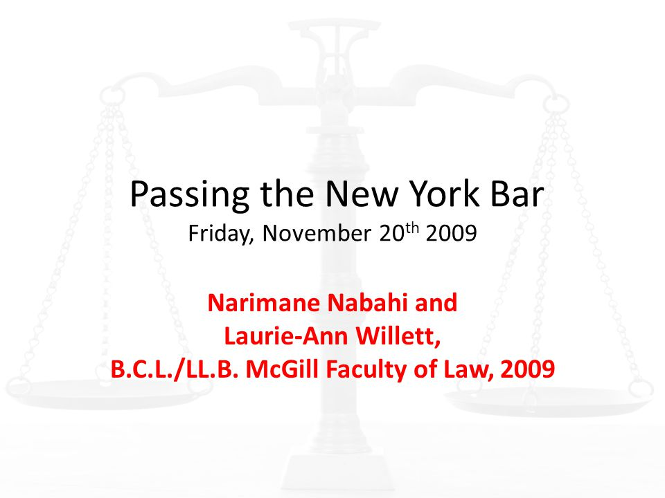 Passing the New York Bar Friday, November 20 th 2009 Narimane Nabahi and Laurie-Ann Willett, B.C.L./LL.B. McGill Faculty of Law, 2009