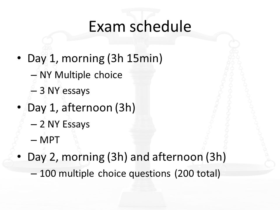 Exam schedule Day 1, morning (3h 15min) – NY Multiple choice – 3 NY essays Day 1, afternoon (3h) – 2 NY Essays – MPT Day 2, morning (3h) and afternoon (3h) – 100 multiple choice questions (200 total)