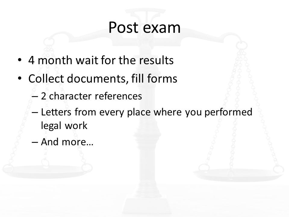 Post exam 4 month wait for the results Collect documents, fill forms – 2 character references – Letters from every place where you performed legal work – And more…